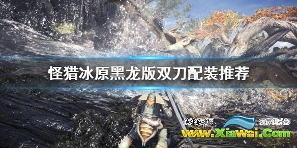《怪物猎人世界冰原》黑龙版本双刀怎么配装?黑龙版双刀配装推荐